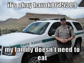 it's okay havok8675309  my family doesn't need to eat