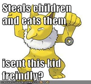 Steals children and eats them  isent this kid freindly?
