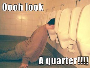 Oooh look  A quarter!!!!