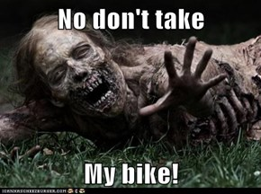 No don't take   My bike!
