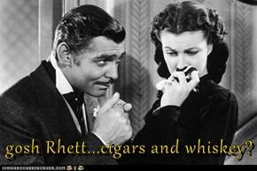 gosh Rhett...cigars and whiskey?