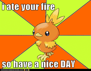 i ate your fire  so have a nice DAY