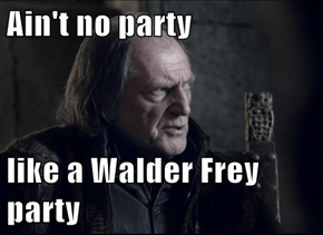 Ain't no party  like a Walder Frey party