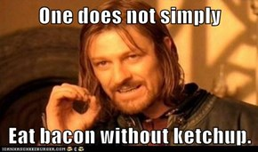 One does not simply  Eat bacon without ketchup.