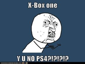 X-Box one  Y U NO PS4?!?!?!?