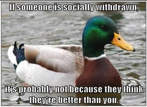If someone is socially withdrawn,  it's probably not because they think they're better than you.