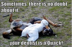 Sometimes, there is no doubt about it...  your dentist is a Quack!