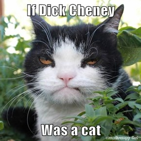 If d*ck Cheney  Was a cat
