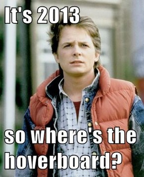 It's 2013  so where's the hoverboard?