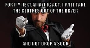 FOR MY NEXT AMAZING ACT, I WILL TAKE THE CLOTHES OUT OF THE DRYER  AND NOT DROP A SOCK