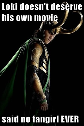 Loki doesn't deserve his own movie  said no fangirl EVER