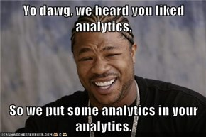 Yo dawg, we heard you liked analytics,  So we put some analytics in your analytics.