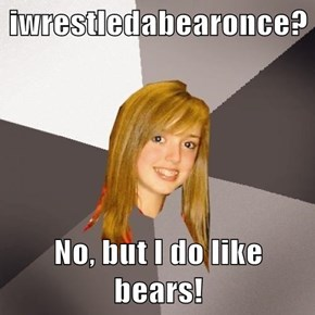 iwrestledabearonce?  No, but I do like bears!