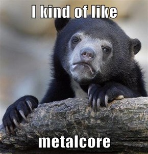 I kind of like  metalcore