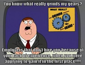 You know what really grinds my gears?  Employers that don't hire you because of your lack of experience, when you were applying to gain it in the first place!!!!