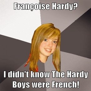 Françoise Hardy?  I didn't know The Hardy Boys were French!