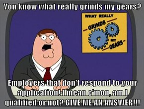You know what really grinds my gears?  Employers that don't respond to your application! I mean c'mon, am I qualified or not? GIVE ME AN ANSWER!!!