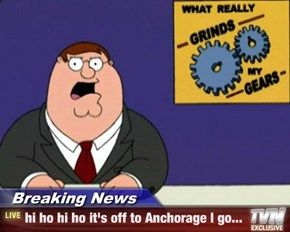 Breaking News - hi ho hi ho it's off to Anchorage I go...