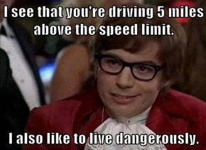 I see that you're driving 5 miles above the speed limit.  I also like to live dangerously.