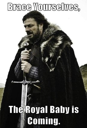 Brace Yourselves,  The Royal Baby is Coming.