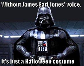 Without James Earl Jones' voice,  It's just a Halloween costume