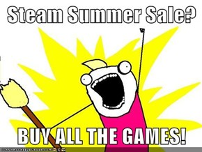 Steam Summer Sale?  BUY ALL THE GAMES!