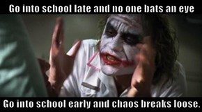 Go into school late and no one bats an eye  Go into school early and chaos breaks loose.