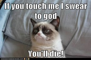 If you touch me I swear to god  You'll die!
