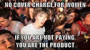 NO COVER CHARGE FOR WOMEN  IF YOU ARE NOT PAYING,                           YOU ARE THE PRODUCT