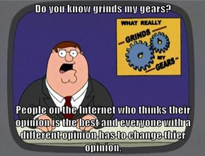 Do you know grinds my gears?  People on the Internet who thinks their opinion is the best and everyone with a different opinion has to change thier opinion.
