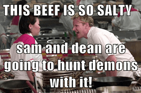 THIS BEEF IS SO SALTY  sam and dean are going to hunt demons with it!