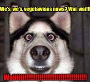 We's, we's, vegetawians nows? Wai, wai!!!
