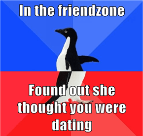 In the friendzone  Found out she thought you were dating