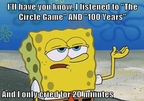 "I'll have you know, I listened to ""The Circle Game"" AND ""100 Years""  And I only cried for 20 minutes"