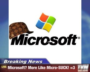 Breaking News - Microsoft? More Like Micro-SUCK! =3