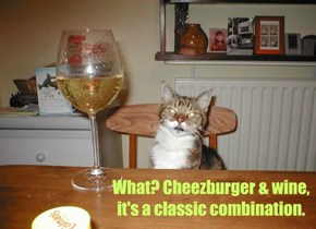 What? Cheezburger & wine,  it's a classic combination.