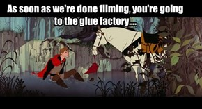 As soon as we're done filming, you're going to the glue factory....