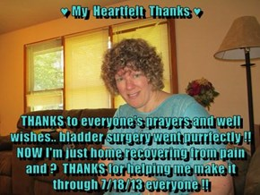 ♥ My  Heartfelt  Thanks ♥  THANKS to everyone's prayers and well wishes.. bladder surgery went purrfectly !! NOW I'm just home recovering from pain and ?  THANKS for helping me make it through 7/18/13 everyone !!