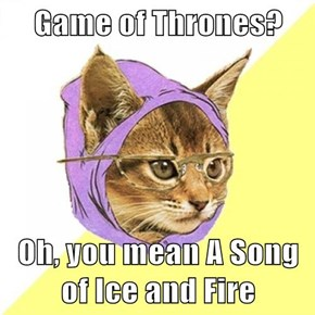 Game of Thrones?  Oh, you mean A Song of Ice and Fire