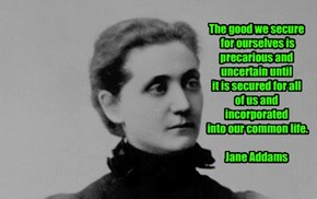 The good we secure   for ourselves is   precarious and   uncertain until   it is secured for all   of us and incorporated   into our common life.  Jane Addams