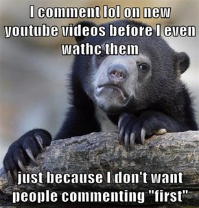 "I comment lol on new youtube videos before I even wathc them  just because I don't want people commenting ""first"""
