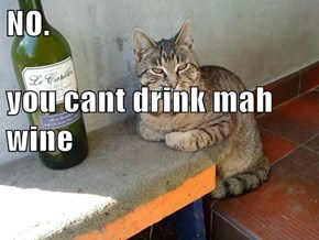 NO. you cant drink mah wine