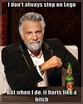 I don't always step on Lego  But when I do, it hurts like a b*tch