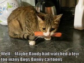 Well.....Maybe Randy had watched a few too many Bugs Bunny cartoons