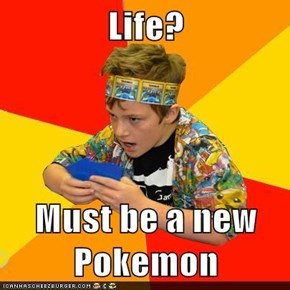 Life?  Must be a new Pokemon