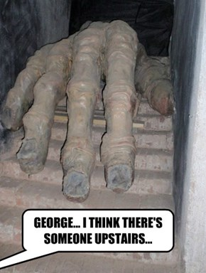 GEORGE... I THINK THERE'S SOMEONE UPSTAIRS...