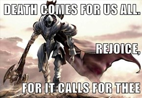 DEATH COMES FOR US ALL. REJOICE, FOR IT CALLS FOR THEE