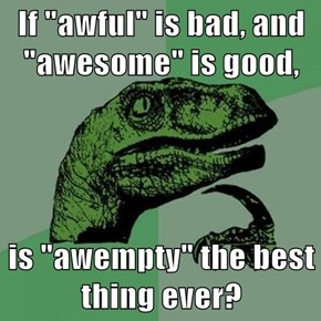 "If ""awful"" is bad, and ""awesome"" is good,  is ""awempty"" the best thing ever?"