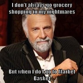 I don't always go grocery shopping in my nightmares  But when I do I go to Market Basket