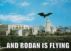 ...AND RODAN IS FLYING